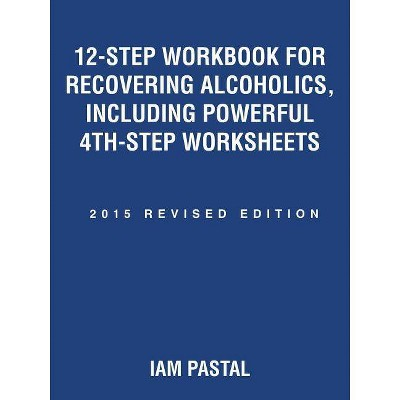 12-Step Workbook for Recovering Alcoholics, Including Powerful 4th-Step Worksheets - by  Iam Pastal (Paperback)