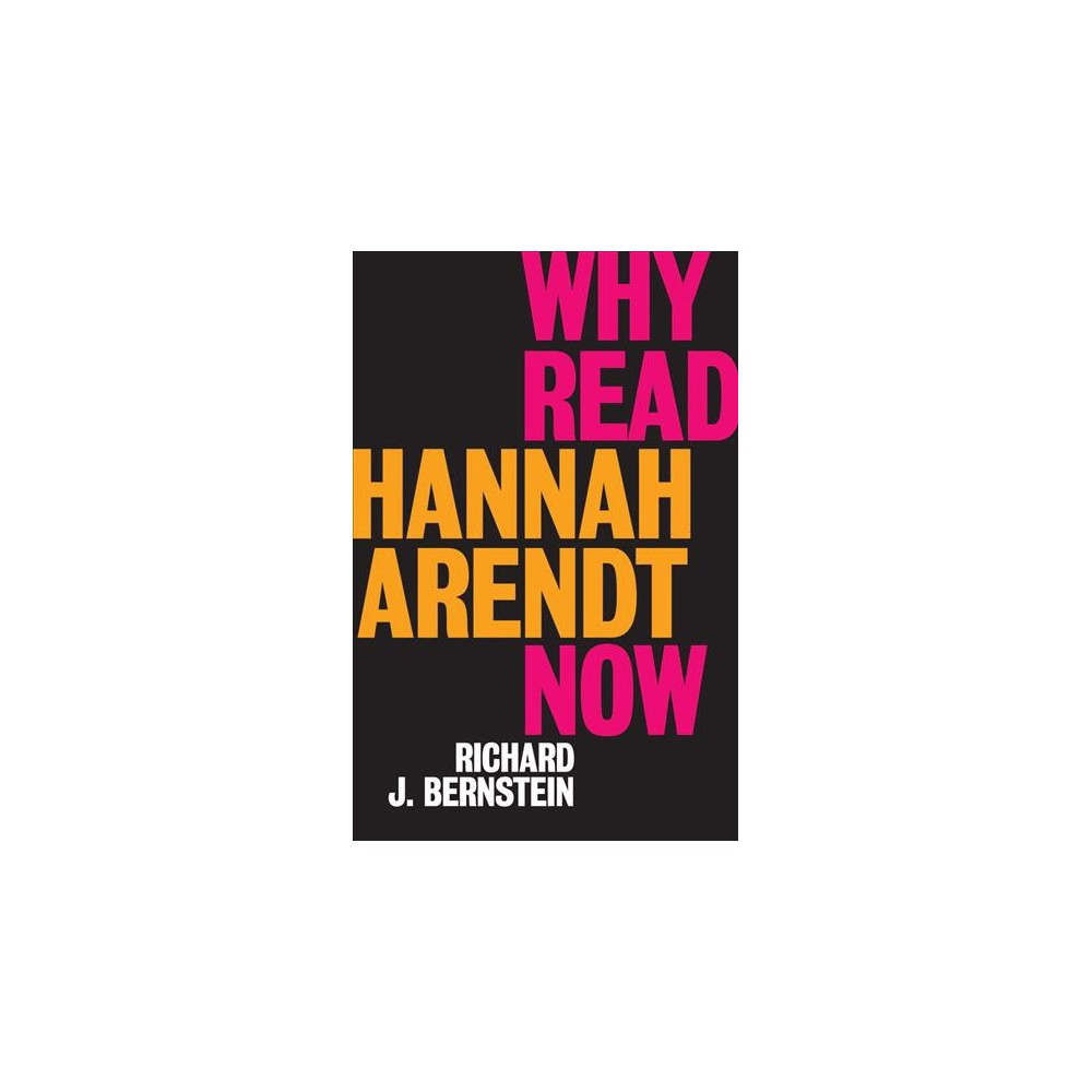 Why Read Hannah Arendt Now - by Richard J. Bernstein (Paperback)