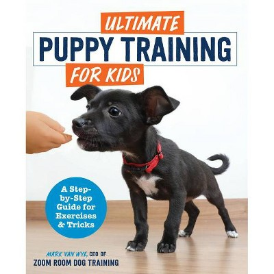 Ultimate Puppy Training for Kids - by  Mark Van Wye (Paperback)