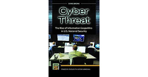 Cyber Threat : The Rise of Information Geopolitics in U.S. National Security (Hardcover) (Chris Bronk) - image 1 of 1