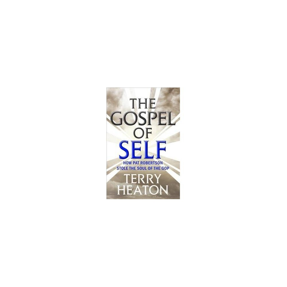 Gospel of Self : How Pat Robertson Stole the Soul of the Gop - Rev Upd by Terry Heaton (Paperback)