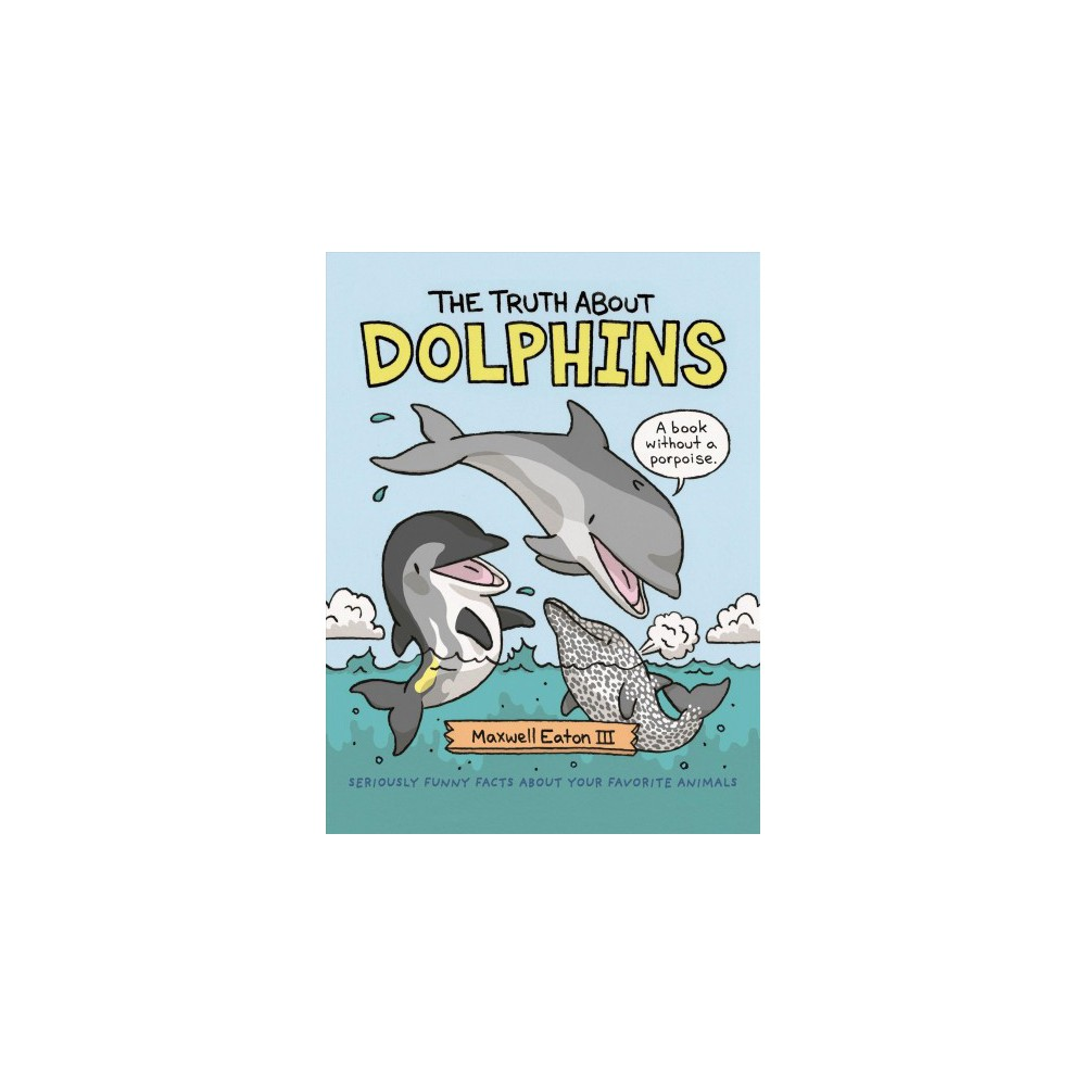 Truth About Dolphins - by Iii Maxwell Eaton (School And Library)