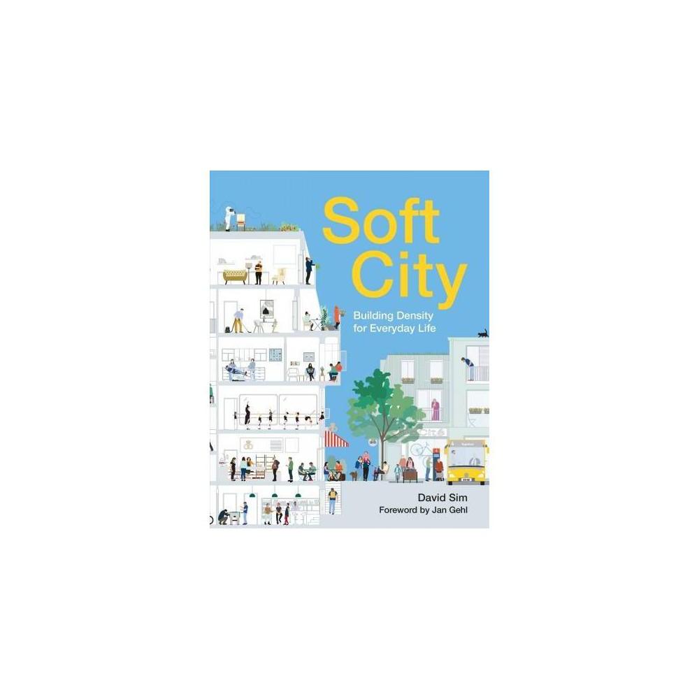Soft City : Building Density for Everyday Life - by David Sim (Paperback)