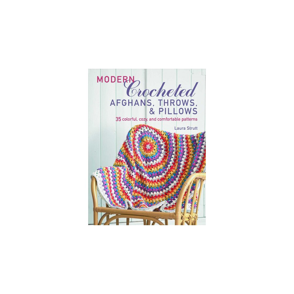 Modern Crocheted Afghans, Throws, & Pillows : 35 Colorful, Cozy, and Comfortable Patterns - (Paperback)
