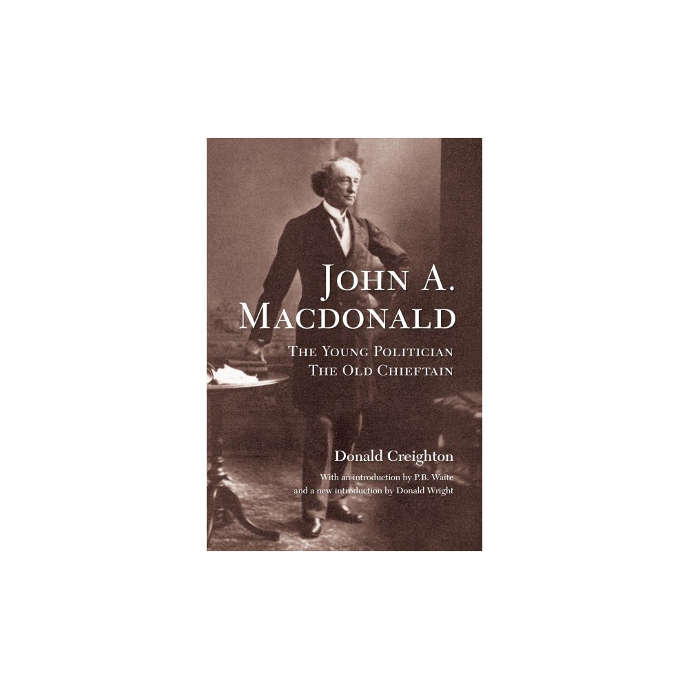 John A. Macdonald : The Young Politician, The Old Chieftain - by Donald Creighton (Paperback)