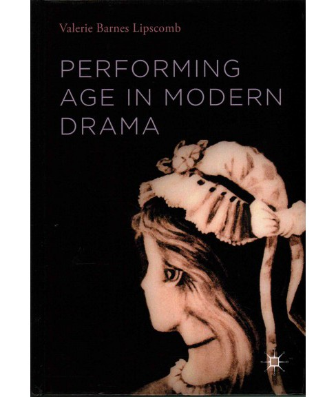 Performing Age in Modern Drama (Hardcover) (Valerie Barnes Lipscomb) - image 1 of 1