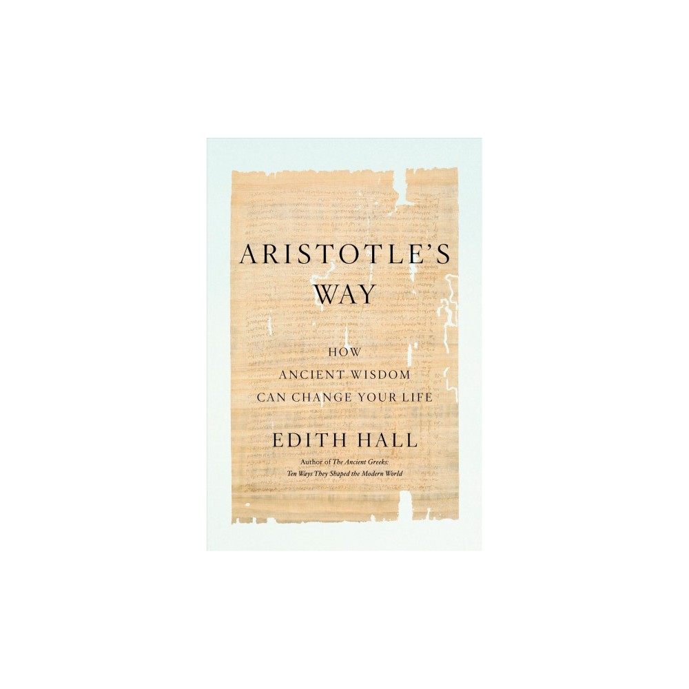 Aristotle's Way : How Ancient Wisdom Can Change Your Life - by Edith Hall (Hardcover)