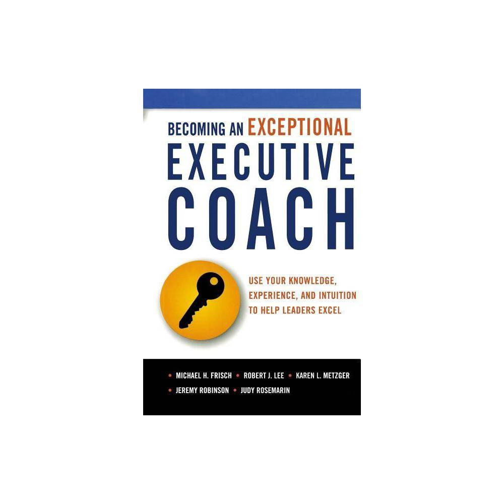 Becoming An Exceptional Executive Coach By Michael Frisch Robert Lee Karen L Metzger Jeremy Robinson Judy Rosemarin Paperback