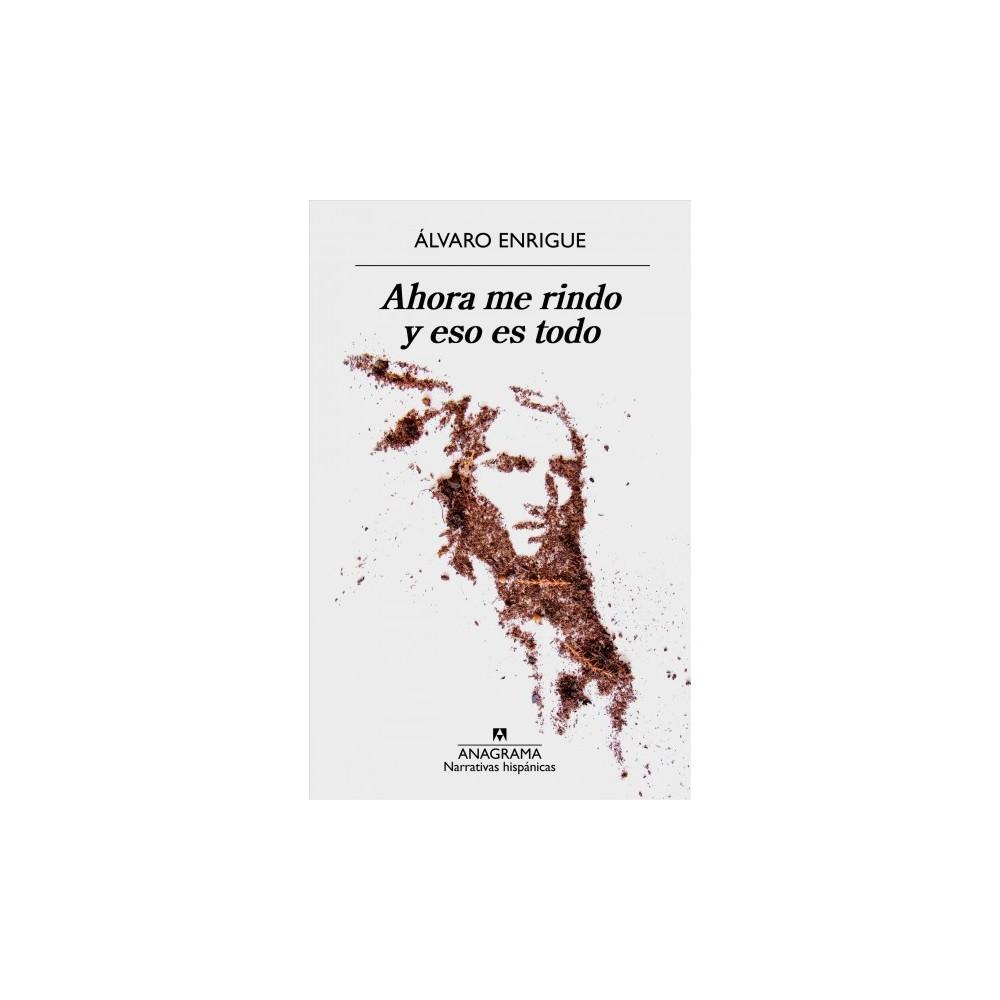 Ahora me rindo y eso es todo / Now I Give Up and That's It - by Alvaro Enrigue (Paperback)