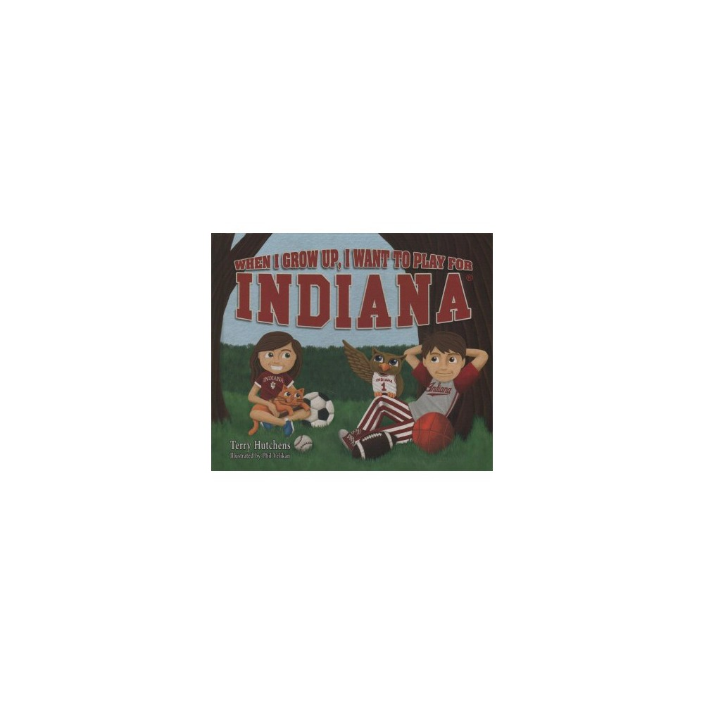 When I Grow Up, I Want to Play for Indiana - by Terry Hutchens (Hardcover)