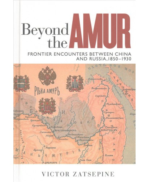 Beyond the Amur : Frontier Encounters Between China and Russia 1850-1930 - by Victor Zatsepine - image 1 of 1