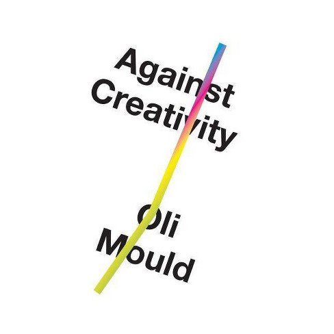 Against Creativity - by  Oli Mould (Hardcover) - image 1 of 1