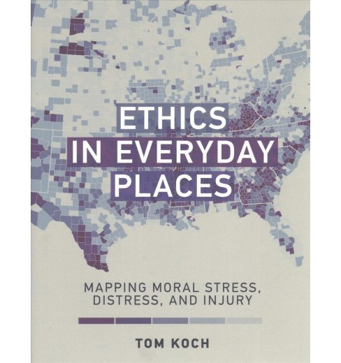 Ethics in Everyday Places : Mapping Moral Stress, Distress, and Injury -  by Tom Koch (Hardcover) - image 1 of 1