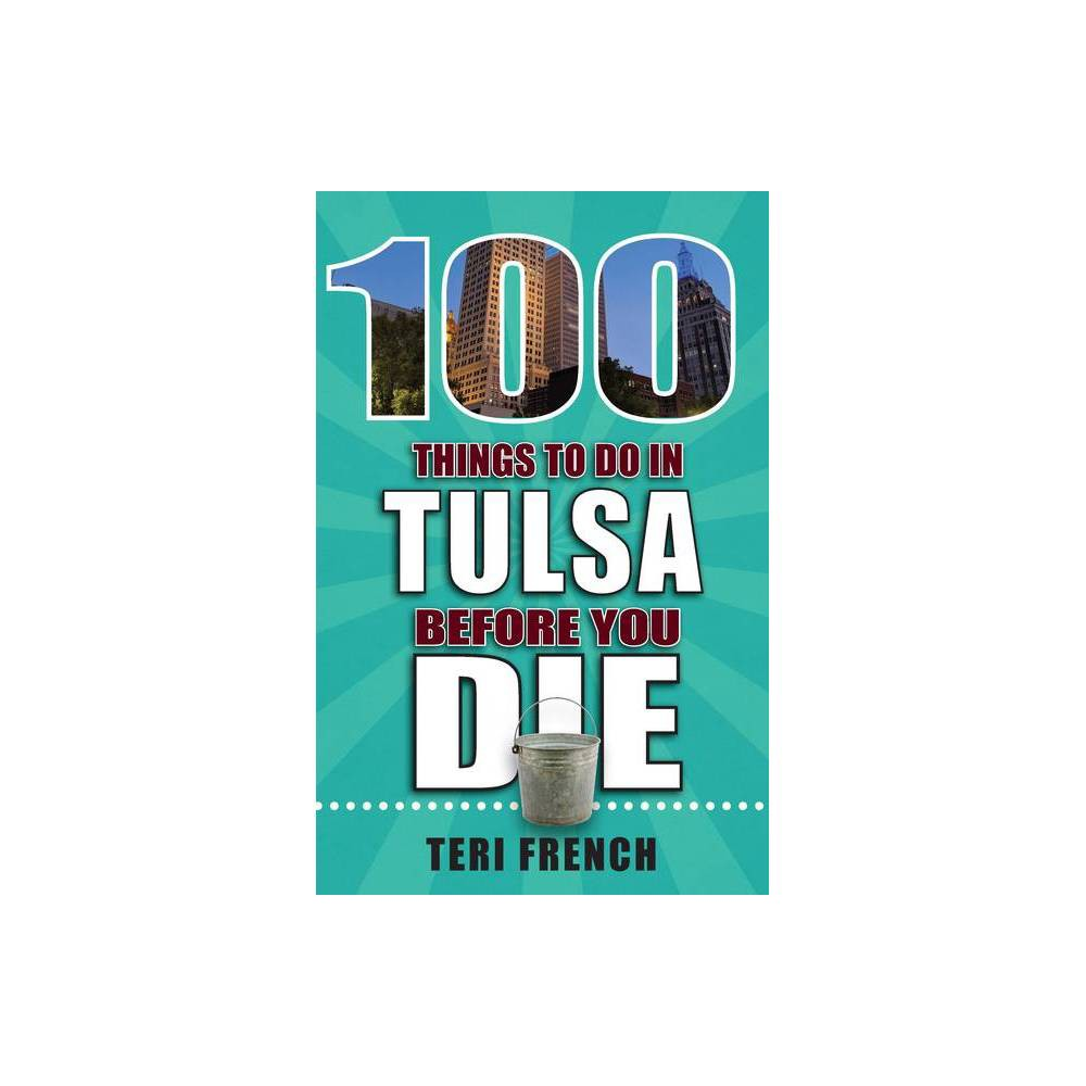 100 Things To Do In Tulsa Before You Die 100 Things To Do Before You Die By Teri French Paperback