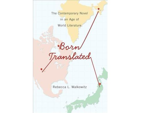 Born Translated : The Contemporary Novel in an Age of World Literature (Reprint) (Paperback) (Rebecca L. - image 1 of 1