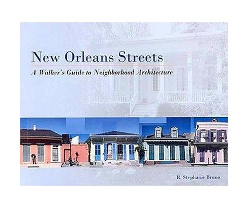 New Orleans Streets : A Walker's Guide to Neighborhood Architecture (Paperback) (R. Stephanie Bruno) - image 1 of 1