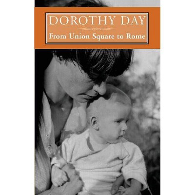 From Union Square to Rome - by  Dorothy Day (Paperback)