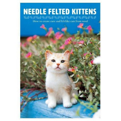 Needle Felted Kittens: How to Create Cute and Lifelike Cats from Wool - by  Hinali (Paperback)