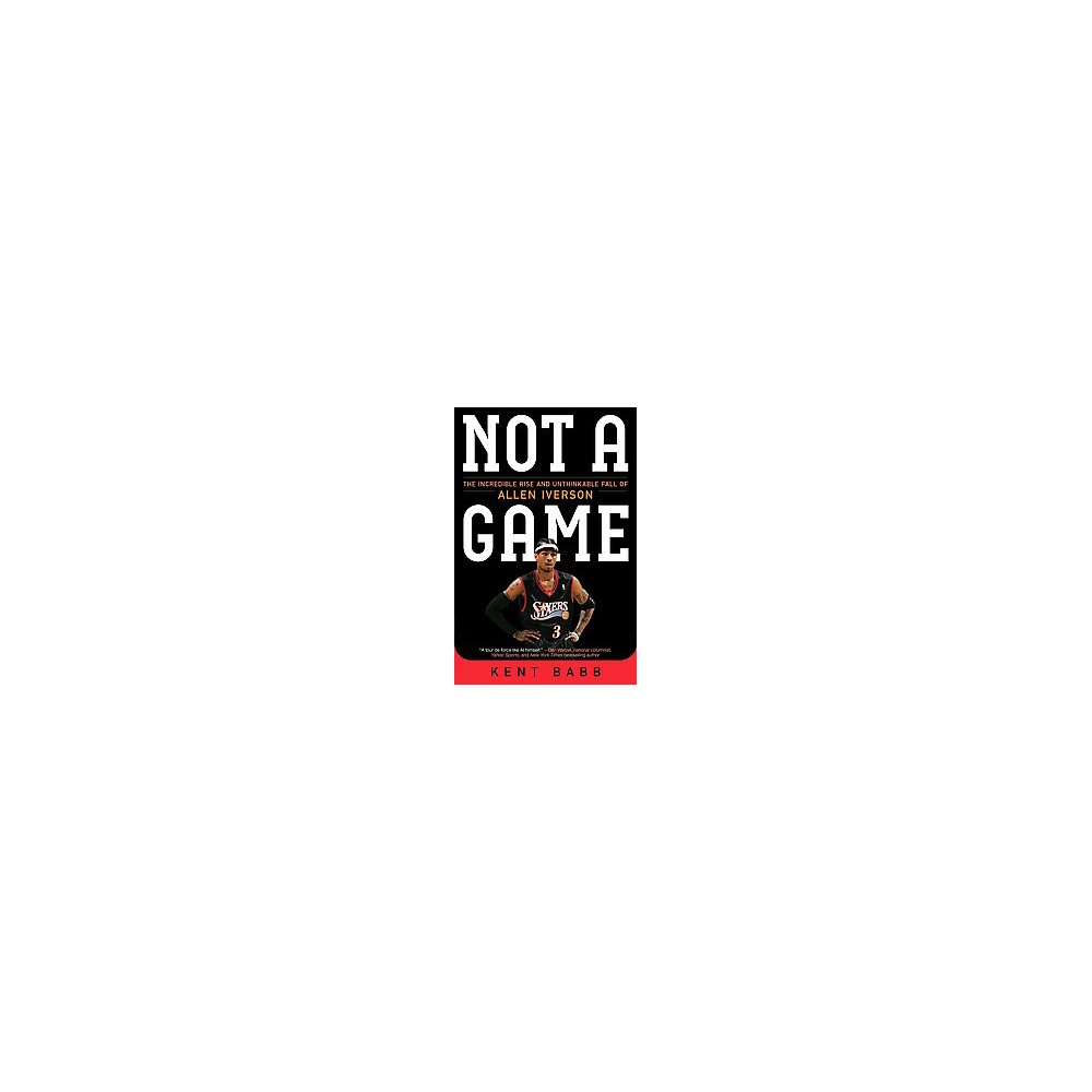 Not a Game : The Incredible Rise and Unthinkable Fall of Allen Iverson (Reprint) (Paperback) (Kent Babb)