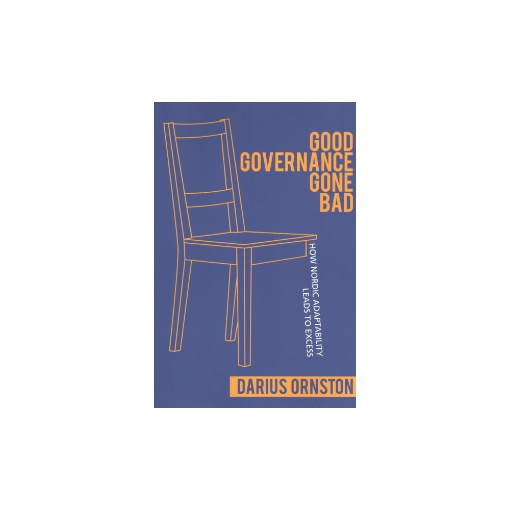 Good Governance Gone Bad : How Nordic Adaptability Leads to Excess - by Darius Ornston (Paperback)