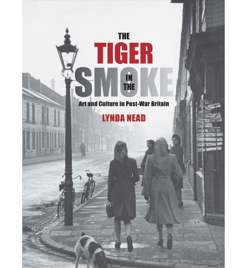 Tiger in the Smoke : Art and Culture in Post-War Britain -  by Lynda Nead (Hardcover) - image 1 of 1