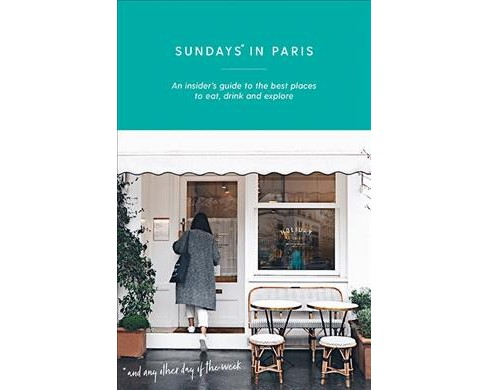 Sundays in Paris : An Insider's Guide to the Best Places to Eat, Drink and Explore - and Every Other Day - image 1 of 1