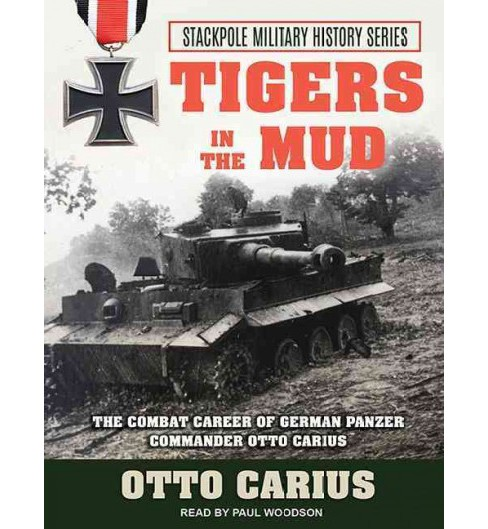 Tigers in the Mud : The Combat Career of German Panzer Commander Otto Carius (Unabridged) (CD/Spoken - image 1 of 1