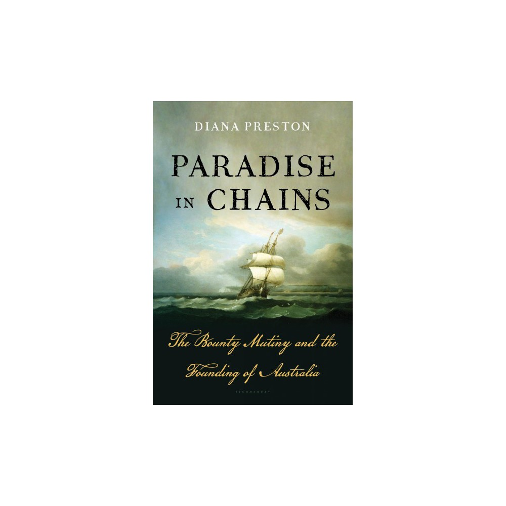 Paradise in Chains : The Bounty Mutiny and the Founding of Australia - by Diana Preston (Hardcover)