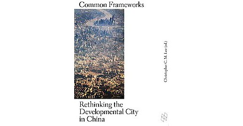 Common Frameworks : Rethinking the Developmental City in China (Paperback) (Christopher C. M. (EDT) Lee) - image 1 of 1