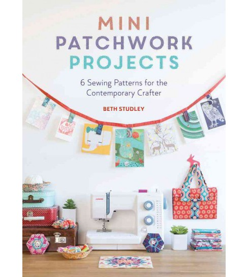 Mini Patchwork Projects : 6 Sewing Patterns for the Contemporary Crafter (Paperback) (Beth Studley) - image 1 of 1