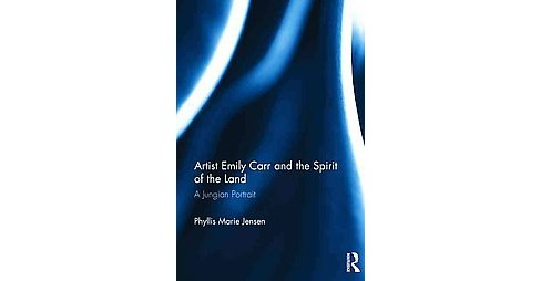 Artist Emily Carr and the Spirit of the Land : A Jungian Portrait (Hardcover) (Phyllis Marie Jensen) - image 1 of 1