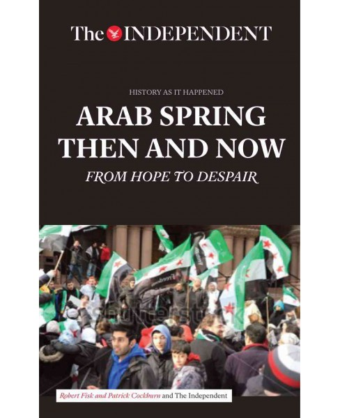 Arab Spring Then and Now : From Hope to Despair (Paperback) (Robert Fisk & Patrick Cockburn & Kim - image 1 of 1