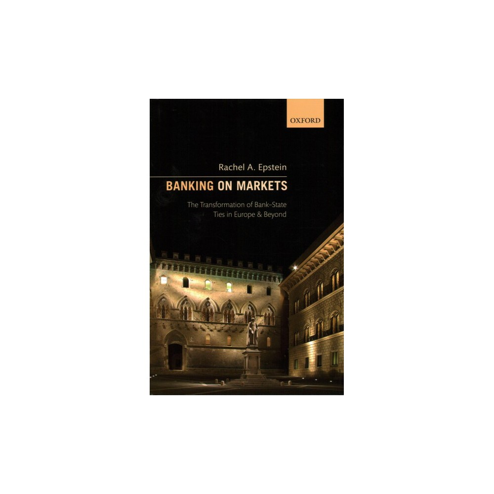 Banking on Markets : The Transformation of Bank-State Ties in Europe and Beyond - (Hardcover)