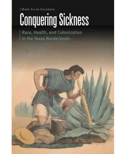 Conquering Sickness : Race, Health, and Colonization in the Texas Borderlands (Hardcover) (Mark Allan - image 1 of 1