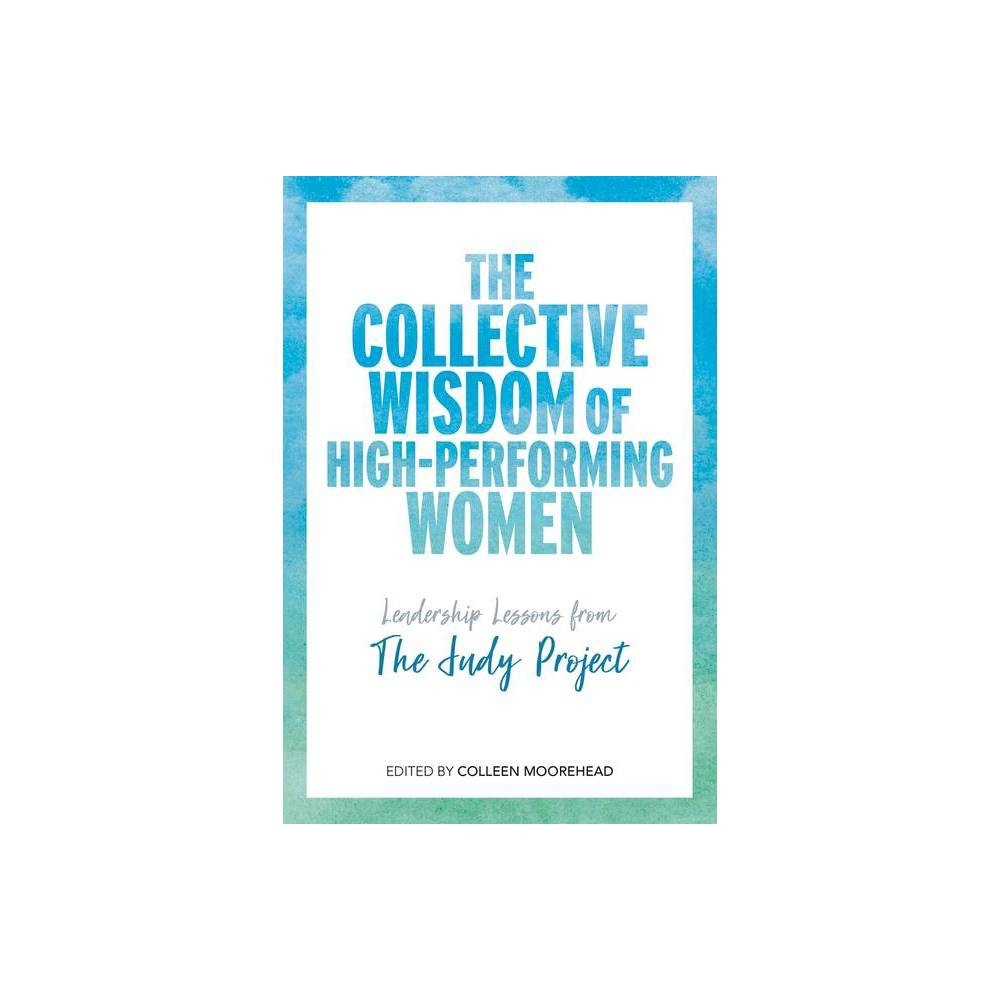 The Collective Wisdom of High-Performing Women - by Colleen Moorehead (Hardcover)
