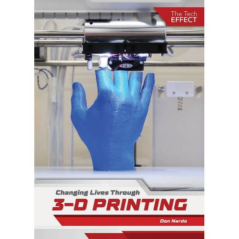 Changing Lives Through 3-D Printing - (The Tech Effect) by  Don Nardo (Hardcover) - image 1 of 1