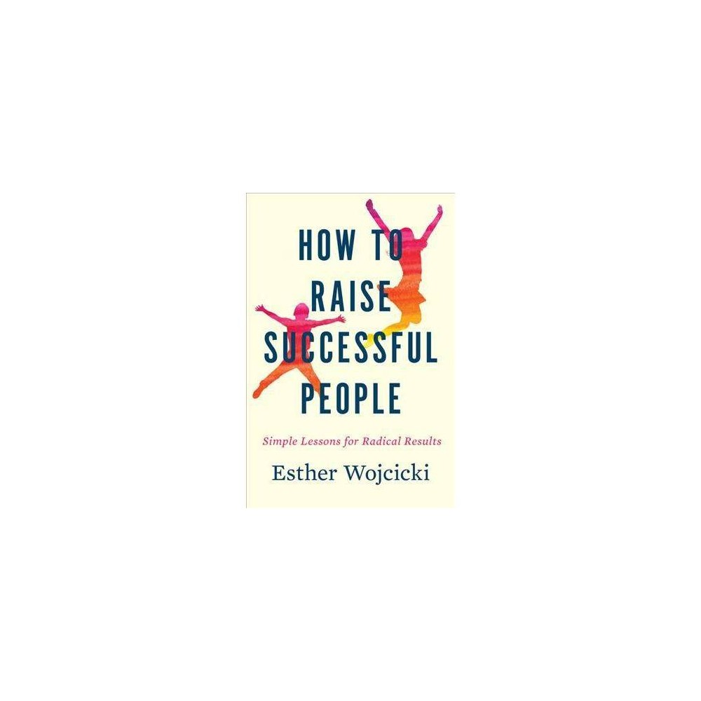 How to Raise Successful People : Simple Lessons for Radical Results - by Esther Wojcicki (Hardcover)