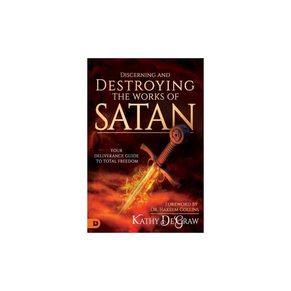 Discerning and Destroying the Works of Satan : Your Deliverance Guide to Total Freedom - (Paperback)
