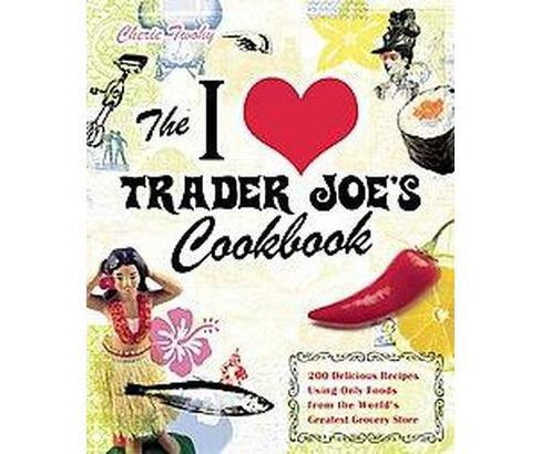 I Love Trader Joe's Cookbook : More than 150 Delicious Recipes Using Only Foods from the World's - image 1 of 1