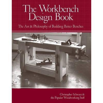 The Workbench Design Book - by  Christopher Schwarz (Hardcover)