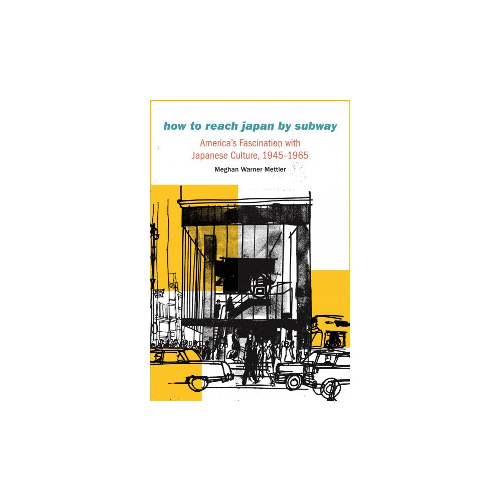 How to Reach Japan by Subway : America's Fascination With Japanese Culture, 1945-1965 - (Hardcover)