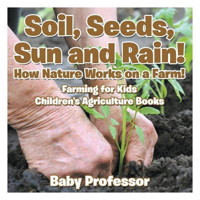 Soil, Seeds, Sun and Rain! How Nature Works on a Farm! Farming for Kids - Children's Agriculture Books - image 1 of 1