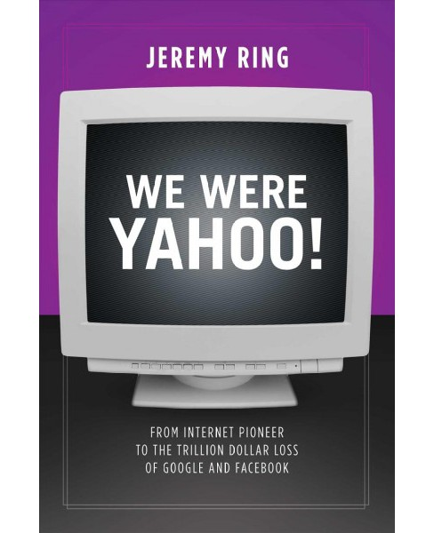 We Were Yahoo! : From Internet Pioneer to the Trillion Dollar Loss of Google and Facebook (Paperback) - image 1 of 1