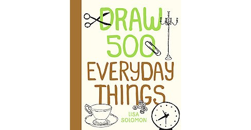 Draw 500 Everyday Things : A Sketchbook for Artists, Designers, and Doodlers (Paperback) (Lisa Solomon) - image 1 of 1
