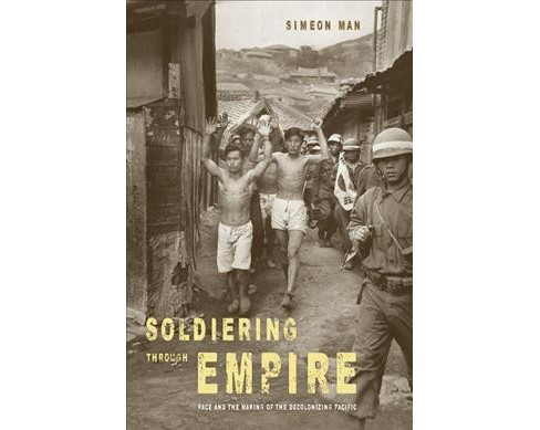 Soldiering Through Empire : Race and the Making of the Decolonizing Pacific -  by Simeon Man (Paperback) - image 1 of 1