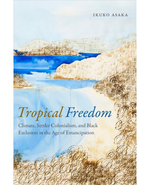 Tropical Freedom : Climate, Settler Colonialism, and Black Exclusion in the Age of Emancipation - image 1 of 1