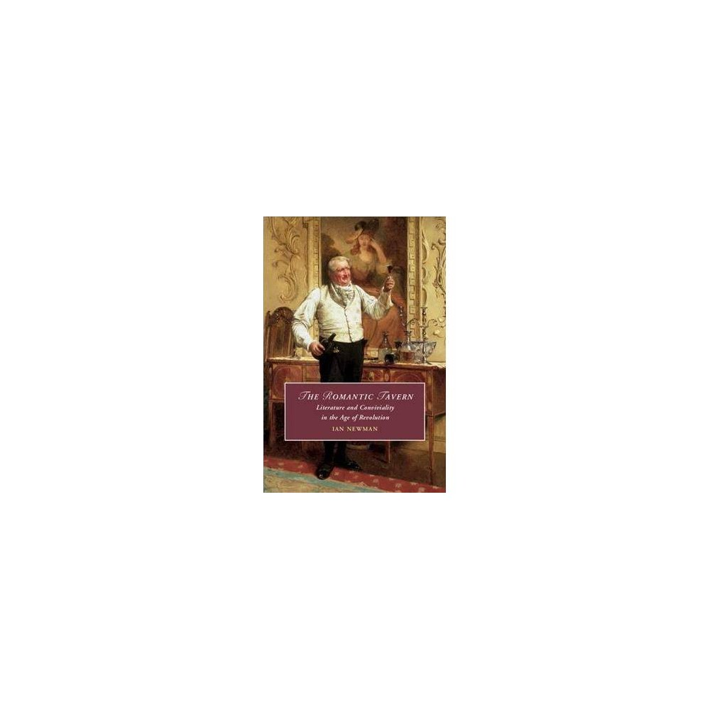 Romantic Tavern : Literature and Conviviality in the Age of Revolution - by Ian Newman (Hardcover)