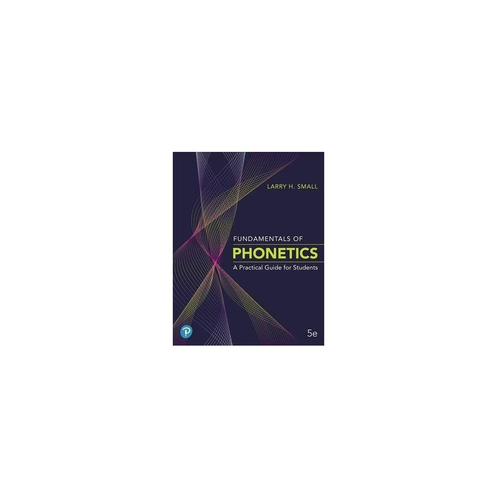 Fundamentals of Phonetics : A Practical Guide for Students - 5 by Larry H. Small (Paperback)