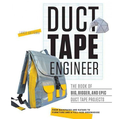 Duct Tape Engineer : The Book of Big, Bigger, and Epic Duct Tape Projects: From Backpacks to Kayaks, - image 1 of 1