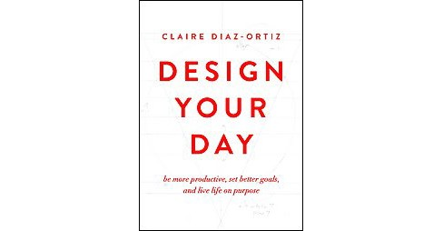 Design Your Day : Be More Productive, Set Better Goals, and Live Life on Purpose (Paperback) (Claire - image 1 of 1